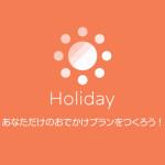 クックパッドがリリースした旅行プランアプリ「Holiday」がかなりいい感じ